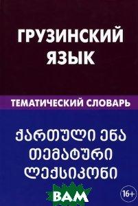 Купить Грузинский язык. Тематический словарь, Живой язык, А. О. Качурина, 978-5-8033-1630-5