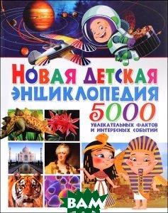 Новая детская энциклопедия.5 000 увлекательных фактов и интересных событий(плотный офсет)