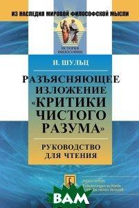 Купить Разъясняющее изложение `Критики чистого разума`. Руководство для чтения, Либроком, Иоганн Шульц, 978-5-397-04780-7