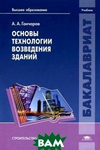 Купить Основы технологии возведения зданий. Учебник, ACADEMIA, А. А. Гончаров, 978-5-4468-0765-9