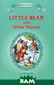 Купить Little Bear and Other Stories / Маленький медвежонок и другие рассказы. 3-4 классы. Книга для чтения на английском языке, Антология, 978-5-94962-268-1
