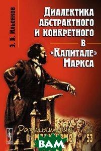 Купить Диалектика абстрактного и конкретного в Капитале Маркса. Выпуск 53, URSS, Э. В. Ильенков, 978-5-9710-1603-8