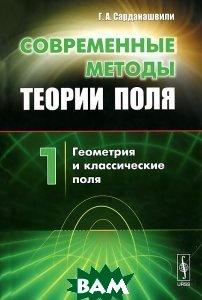 Купить Современные методы теории поля. Том 1. Геометрия и классические поля, Либроком, Г. А. Сарданашвили, 978-5-397-04794-4