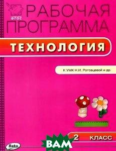 Купить Технология. 2 класс. Рабочая программа к УМК Н. И. Роговцевой и др., ВАКО, 978-5-408-01976-2