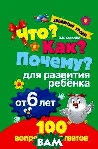 Купить Что? Как? Почему? Для развития ребенка от 6 лет, ЭКСМО, О. В. Королева, 978-5-699-74668-2