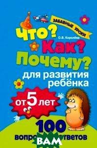 Купить Что? Как? Почему? Для развития ребенка от 5 лет, ЭКСМО, О. В. Королева, 978-5-699-74667-5
