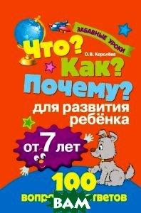Купить Что? Как? Почему? Для развития ребенка от 7 лет, ЭКСМО, О. В. Королева, 978-5-699-74727-6