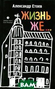 Купить Жизнь же..., Лимбус Пресс, Александр Етоев, 978-5-8370-0676-0