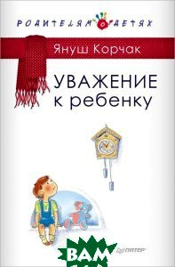 Купить Уважение к ребенку, Питер, Януш Корчак, 978-5-496-01333-8