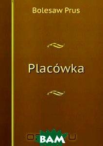 Купить Placowka, Книга по Требованию, Bolesaw Prus, 978-5-8832-6063-5