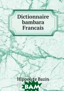 Купить Dictionnaire bambara Francais, Книга по Требованию, Hippolyte Bazin, 978-5-8840-4547-7