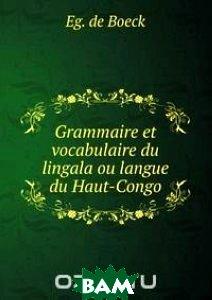 Купить Grammaire et vocabulaire du lingala ou langue du Haut-Congo, Книга по Требованию, Eg. de Boeck, 978-5-8840-9837-4