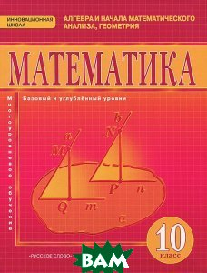 Купить Математика. Алгебра и начала математического анализа, геометрия. 10 класс. Базовый и углубленный уровни. Учебник, Русское слово - учебник, 978-5-00007-559-3