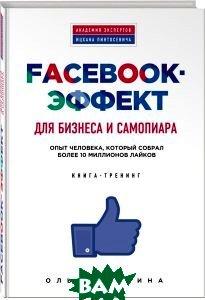 Купить Facebook-эффект для бизнеса и самопиара. Опыт человека, который собрал более 10 миллионов лайков. Книга-тренинг, ЭКСМО, Ольга Филина, 978-5-699-76416-7