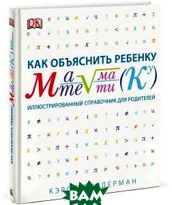 Купить Как объяснить ребенку математику. Иллюстрированный справочник для родителей, Манн, Кэрол Вордерман, 978-5-00057-292-4