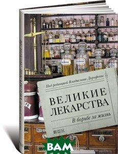 Купить Великие лекарства. В борьбе за жизнь, Альпина Нон-фикшн, 978-5-91671-798-3