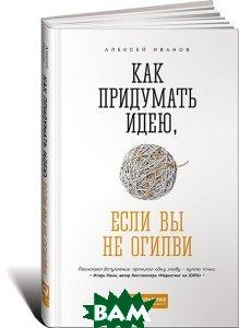 Купить Как придумать идею, если вы не Огилви, Альпина Паблишер, Алексей Иванов, 978-5-9614-6841-0