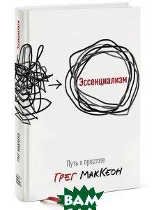 Купить Эссенциализм. Путь к простоте, Манн, Иванов и Фербер, Грег МакКеон, 978-5-00117-130-0