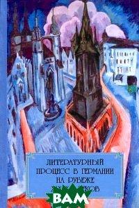 Литературный процесс в Германии на рубеже XIX-XX веков, ИМЛИ РАН, 978-5-9208-0440-2  - купить со скидкой