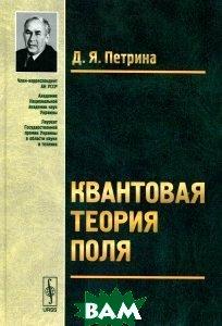 Купить Квантовая теория поля. Учебное пособие, ЛКИ, Д. Я. Петрина, 978-5-397-04802-6