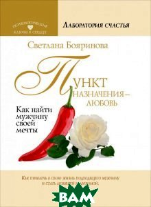 Купить Пункт назначения - любовь. Как найти мужчину своей мечты, АСТ, Светлана Бояринова, 978-5-17-087276-3
