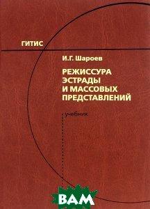 Купить Режиссура эстрады и массовых представлений. Учебник, ГИТИС, И. Г. Шароев, 978-5-91328-146-3