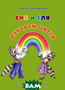Купить Еня и Еля. Изучаем цвета, БЕЛЫЙ ГОРОД, Анна Гончарова, 978-5-9067-2645-2