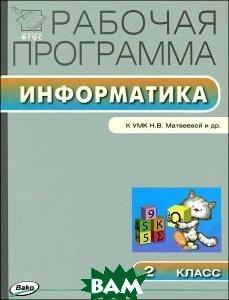 Купить Информатика. 2 класс. Рабочая программа к УМК Матвеевой и др., ВАКО, 978-5-408-02044-7