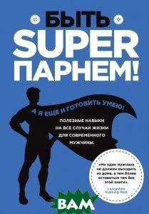 Купить Быть superпарнем! Полезные навыки на все случаи жизни для современного мужчины, ЭКСМО, Sarah Williams, 978-5-699-77820-1