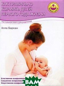 Купить Как правильно кормить детей первого года жизни. Настольная книга для родителей, Олма Медиа Групп, Баркан Алла Исааковна, 978-5-373-07106-2