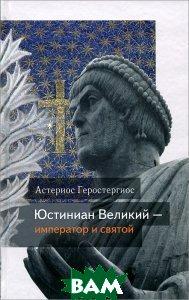 Купить Юстиниан Великий император и святой, Издательство Сретенского монастыря, Астериос Геростергиос, 978-5-7533-0398-1