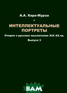 Интеллектуальные портреты. Очерки о русских мыслителях XIX-XX вв. Выпуск 3