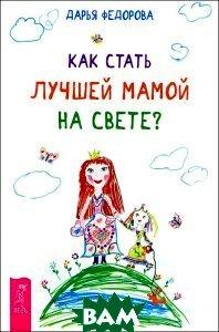 Купить Как стать лучшей мамой на свете?, ИГ Весь, Дарья Федорова, 978-5-9573-2790-5
