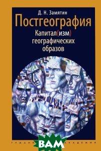 Купить Постгеография. Капитал(изм) географических образов, Гуманитарная Академия, Д. Н. Замятин, 978-5-93762-108-5