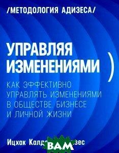 Купить Управляя изменениями. Как эффективно управлять изменениями в обществе, бизнесе и личной жизни, Манн, Иванов и Фербер, Ицхак Калдерон Адизес, 978-5-00057-440-9
