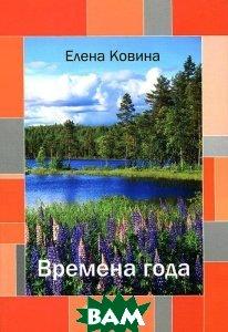 Купить Времена года: стихи. Ковина Е., Авторская книга, Елена Ковина, 978-5-91945-764-0
