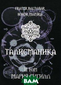 Купить Талисманика. Том 2. Магия Сигилл, Золотое Сечение, Frater Baltasar, Soror Manira, 978-5-91078-150-8