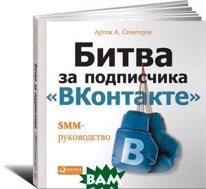 Купить Битва за подписчика ВКонтакте . SMM-руководство, Альпина Паблишер, Артем А. Сенаторов, 978-5-9614-5427-7