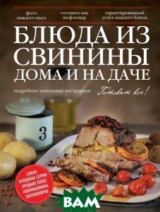 Купить Блюда из свинины дома и на даче. Подробные пошаговые инструкции, ЭКСМО, 978-5-699-70055-4