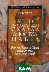 Купить Что на самом деле сказал Апостол Павел. Был ли Павел из Тарса основателем христианства?, ББИ, Н. Т. Райт, 978-5-89647-234-6