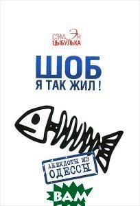 Купить Шоб я так жил! Анекдоты из Одессы, Аргументы недели, Сэмэн Цыбулька, 978-5-9905755-1-6