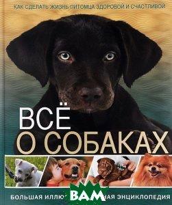 Купить Все о собаках. Большая иллюстрированная энциклопедия, Владис, 978-5-9567-2060-8