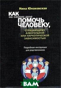 Нина Юнаковская / Как на самом деле помочь человеку, страдающему алкогольной или наркотической зависимостью. Подробная инструкция для родственников
