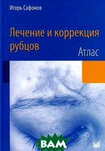 Купить Лечение и коррекция рубцов. Атлас, МЕДпресс-информ, Игорь Сафонов, 978-3-642-29195-1