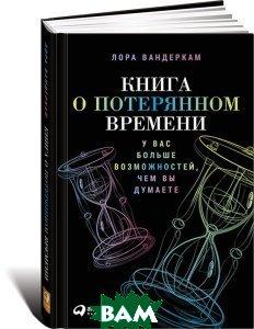 Купить Книга о потерянном времени. У вас больше возможностей, чем вы думаете, Альпина Паблишер, Лора Вандеркам, 978-5-9614-5066-8