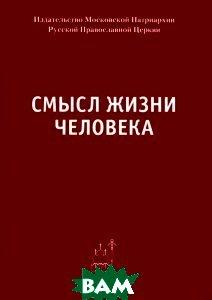 Купить Смысл жизни человека, Издательство Московской Патриархии, 978-5-88017-258-0
