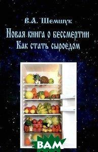 Купить Как стать сыроедом, Шемшук и К, В. А. Шемшук, 978-5-91898-009-5