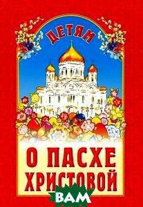 Купить Детям о Пасхе Христовой, Издательство Белорусского Экзархата - Белорусской Православной Церкви, 978-985-511-815-3