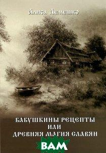 Купить Бабушкины рецепты, или Древняя магия славян, Велигор, Алиса Лемешко, 978-5-88875-301-9