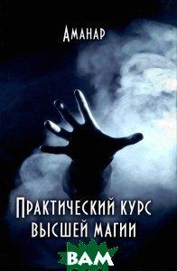 Купить Практический курс высшей магии, Велигор, Аманар, 978-5-88875-300-2